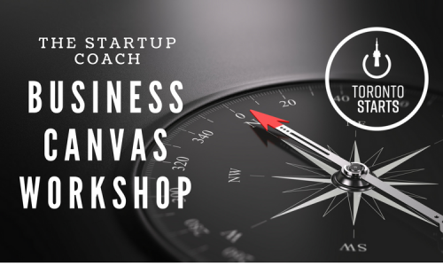 TorontoStarts Business Canvas Workshop WITH TORONTO'S ENTREPRENEUR MENTOR THE STARTUP COACH